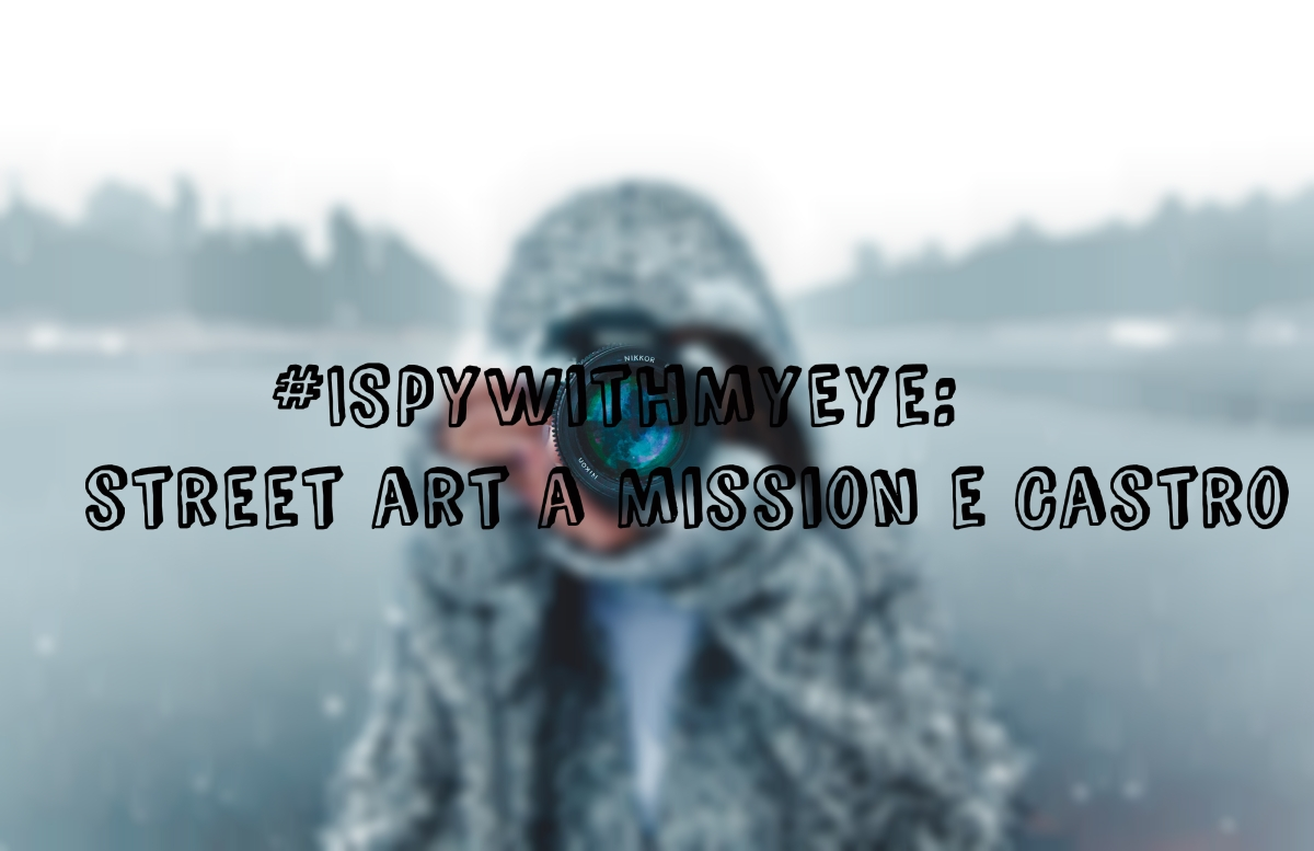#ISpyWithMyEye: street art a Mission e Castro